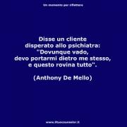 """Disse un cliente disperato allo psichiatra: """"Dovunque vado, devo portarmi dietro me stesso, e questo rovina tutto."""" (Anthony De Mello) • <a style=""""font-size:0.8em;"""" href=""""http://www.flickr.com/photos/158938934@N02/37730095091/"""" target=""""_blank"""">View on Flickr</a>"""