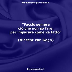 """""""Faccio sempre ciò che non so fare, per imparare come va fatto"""" (Vincent Van Gogh)"""