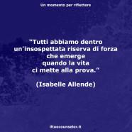 """""""Tutti abbiamo dentro un'insospettata riserva di forza che emerge quando la vita ci mette alla prova."""" (Isabelle Allende)"""
