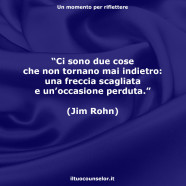 """""""Ci sono due cose che non tornano mai indietro: una freccia scagliata e un'occasione perduta."""" (Jim Rohn)"""