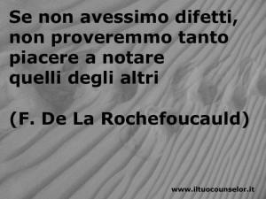 Se non avessimo difetti, non proveremmo tanto piacere a notare quelli degli altri (Francois de La Rochefoucauld)