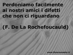 Perdoniamo facilmente ai nostri amici i difetti che non ci riguardano (Francois de La Rochefoucauld)