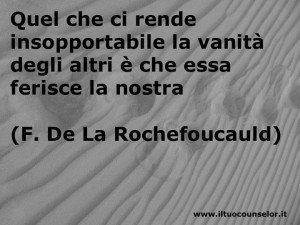 Quel che ci rende insopportabile la vanità degli altri è che essa ferisce la nostra (Francois de La Rochefoucauld)