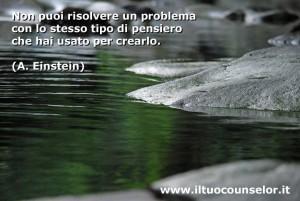 Non puoi risolvere un problema con lo stesso tipo di pensiero che hai usato per crearlo (Albert Einstein)