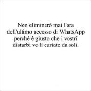 Non eliminerò mai l'ora dell'ultimo accesso di WhatsApp perché è giusto che i vostri disturbi ve li curiate da soli.
