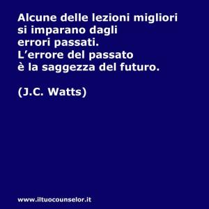 Alcune delle lezioni migliori si imparano dagli errori passati. L'errore del passato è la saggezza del futuro (J.C. Watts)