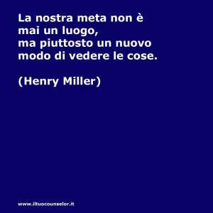 La nostra meta non è mai un luogo, ma piuttosto un nuovo modo di vedere le cose (Henry Miller)