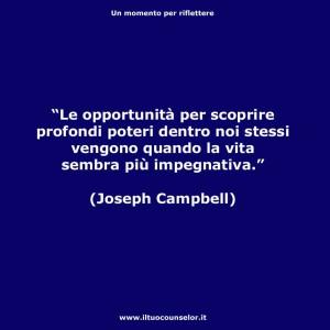 Le opportunità per scoprire profondi poteri dentro noi stessi vengono quando la vita sembra più impegnativa (Joseph Campbell)