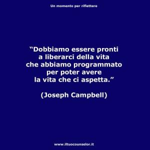 Dobbiamo essere pronti a liberarci della vita che abbiamo programmato per poter avere la vita che ci aspetta (Joseph Campbell)
