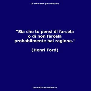 """""""Sia che tu pensi di farcela o di non farcela probabilmente hai ragione."""" (Henri Ford)"""