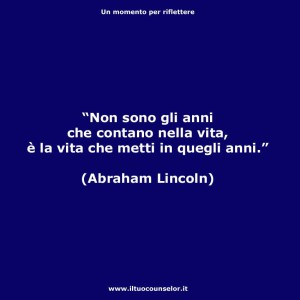 """""""Non sono gli anni che contano nella vita, è la vita che metti in quegli anni."""" (Abraham Lincoln)"""