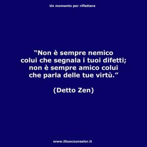 """""""Non è sempre nemico colui che segnala i tuoi difetti; non è sempre amico colui che parla delle tue virtù."""" (Detto Zen)"""