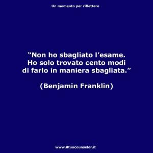 """""""Non ho sbagliato l'esame. Ho solo trovato cento modi di farlo in maniera sbagliata."""" (Benjamin Franklin)"""