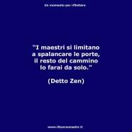"""""""I maestri si limitano a spalancare le porte, il resto del cammino lo farai da solo."""" (Detto Zen)"""