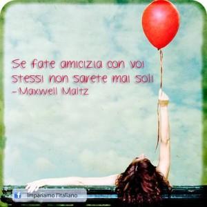 """""""Se fate amicizia con voi stessi non sarete mai soli."""" (Maxwell Maltz)"""