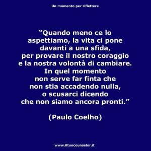 """""""Quando meno ce lo aspettiamo, la vita ci pone davanti a una sfida, per provare il nostro coraggio e la nostra volontà di cambiare. In quel momento non serve far finta che non stia accadendo nulla, o scusarci dicendo che non siamo ancora pronti."""" (Paulo Coelho)"""