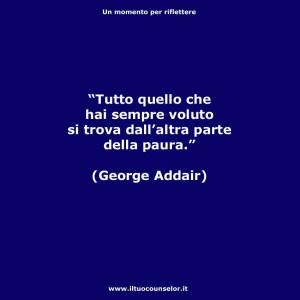 """""""Tutto quello che hai sempre voluto si trova dall'altra parte della paura."""" (George Addair)"""