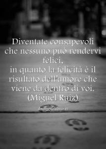 """""""Diventate consapevoli che nessuno può rendervi felici, in quanto la felicità è il risultato dell'amore che viene da dentro di voi."""" (Don Miguel Ruiz)"""