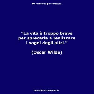 """""""La vita è troppo breve per sprecarla a realizzare i sogni degli altri """" (Oscar Wilde)"""