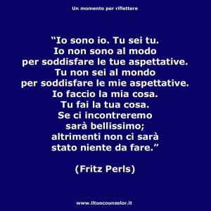 """""""Io sono io. Tu sei tu. Io non sono al mondo per soddisfare le tue aspettative. Tu non sei al mondo per soddisfare le mie aspettative. Io faccio la mia cosa. Tu fai la tua cosa. Se ci incontreremo sarà bellissimo; altrimenti non ci sarà stato niente da fare."""" (Fritz Pearls)"""