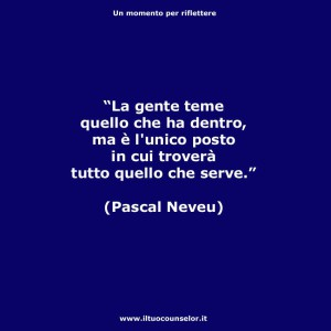 """""""La gente teme quello che ha dentro, ma è l'unico posto in cui troverà tutto quello che serve."""" (Pascal Neveu)"""