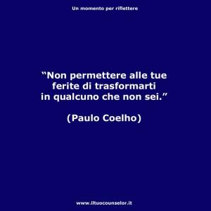 """""""Non permettere alle tue ferite di trasformarti in qualcuno che non sei."""" (Paulo Coelho)"""
