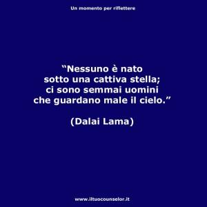 """""""Nessuno è nato sotto una cattiva stella; ci sono semmai uomini che guardano male il cielo."""" (Dalai Lama)"""
