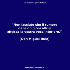 """""""Non lasciate che il rumore delle opinioni altrui zittisca la vostra voce interiore."""" (Don Miguel Ruiz)"""