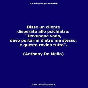 """Disse un cliente disperato allo psichiatra: """"Dovunque vado, devo portarmi dietro me stesso, e questo rovina tutto"""" (Anthony De Mello)"""