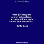"""""""Non preoccuparti se non sai qualcosa, preoccupati piuttosto se non vuoi imparare."""" (Detto Zen)"""