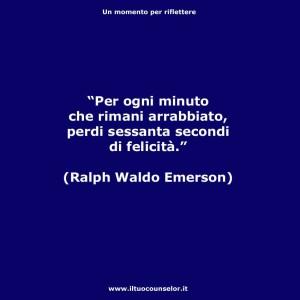 """""""Per ogni minuto che rimani arrabbiato perdi sessanta secondi di felicità."""" (Ralph Waldo Emerson)"""