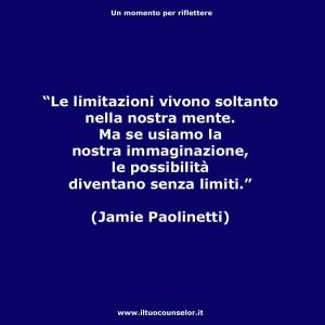 """""""Le limitazioni vivono soltanto nella vostra mente. Ma se usiamo l'immaginazione le possibilità diventano senza limiti."""" (Jamie Paolinetti)"""