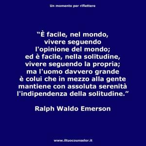 """""""È facile, nel mondo, vivere seguendo l'opinione del mondo; ed è facile, nella solitudine, vivere seguendo la propria; ma l'uomo davvero grande è colui che in mezzo alla gente mantiene con assoluta serenità l'indipendenza della solitudine."""" (Ralph Waldo Emerson)"""