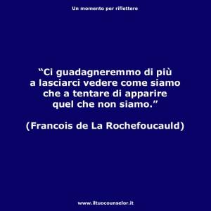 """""""Ci guadagneremmo di più a lasciarci vedere come siamo che a tentare di apparire quel che non siamo."""" (Francois de La Rochefoucauld)"""