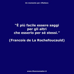 """""""È più facile essere saggi per gli altri che esserlo per se stessi."""" (Francois de La Rochefoucauld)"""