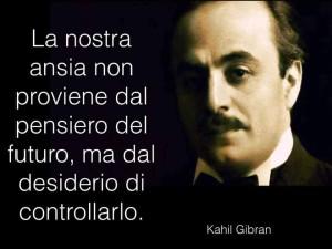 """""""La nostra ansia non proviene dal pensiero del futuro ma dal desiderio di controllarlo."""" (Kahlil Gibran)"""