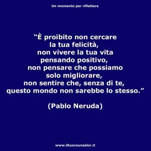 """""""È proibito non cercare la tua felicità non vivere la tua vita pensando positivo, non pensare che possiamo solo migliorare, non sentire che senza di te questo mondo non sarebbe lo stesso."""" (Pablo Neruda"""""""