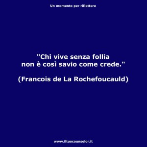 """""""Chi vive senza follia non è così savio come crede."""" (Francois de La Rochefoucauld)"""