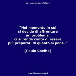 """""""Nel momento in cui si decide di affrontare un problema, ci si rende conto di essere più preparati di quanto si pensi."""" (Paulo Coelho)"""
