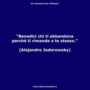 """""""Benedici chi ti abbandona perché ti rimanda a te stesso."""" (Alejandro Jodorowsky)"""