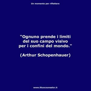 """""""Ognuno prende i limiti del suo campo visivo per i confini del mondo"""" (Arthur Schopenhauer)"""