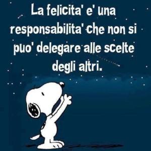"""""""La felicità è una responsabilità che non si può delegare alle scelte degli altri"""" (Snoopy)"""