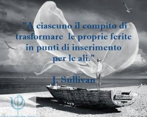 """""""A ciascuno il compito di trasformare le proprie ferite in punti di inserimento per le ali."""" (J. Sullivan)"""