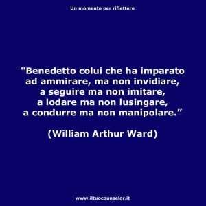 """""""Benedetto colui che ha imparato ad ammirare, ma non invidiare a seguire ma non imitare, a lodare ma non lusingare, a condurre ma non manipolare."""" (William Arthur Ward)"""