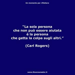 """""""La sola persona che non può essere aiutata è la persona che getta la colpa sugli altri."""" (Carl Rogers)"""