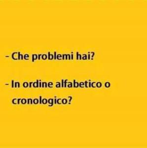 Che problemi hai? In ordine alfabetico o cronologico?