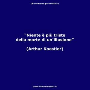 """""""Niente è più triste della morte di un'illusione."""" (Arthur Koestler)"""