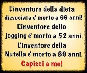 L'inventore della dieta dissociata e morto a 66 anni! L'inventore dello jogging a 52 anni. L'inventore della Nutella è morto a 89 anni. Capisci a me!