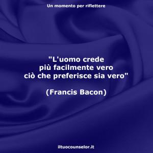 """""""L'uomo crede più facilmente vero ciò che preferisce sia vero."""" (Francis Bacon)"""
