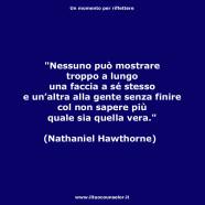 """""""Nessuno può mostrare troppo a lungo una faccia a sé stesso e un'altra alla gente senza finire col non sapere piùquale sia quella vera."""" (Nathaniel Hawthorne)"""